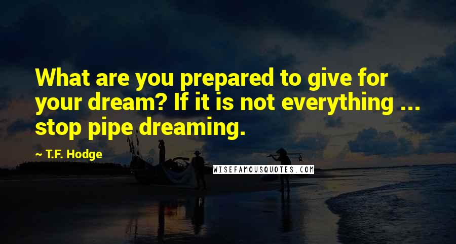 T.F. Hodge quotes: What are you prepared to give for your dream? If it is not everything ... stop pipe dreaming.