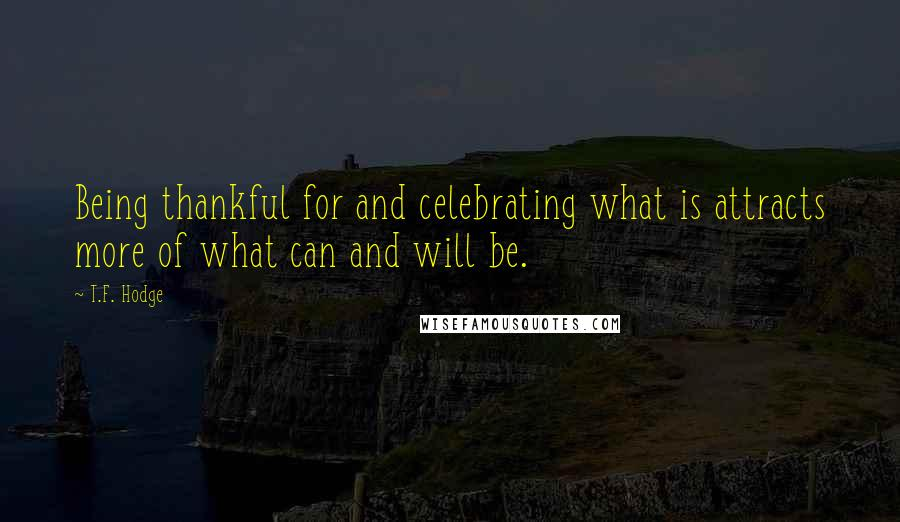 T.F. Hodge quotes: Being thankful for and celebrating what is attracts more of what can and will be.