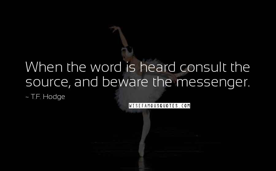 T.F. Hodge quotes: When the word is heard consult the source, and beware the messenger.