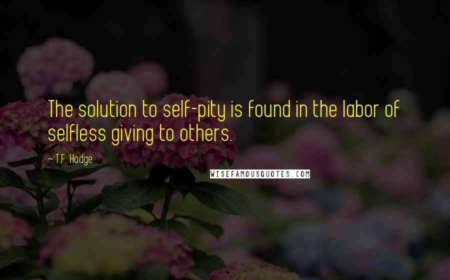 T.F. Hodge quotes: The solution to self-pity is found in the labor of selfless giving to others.