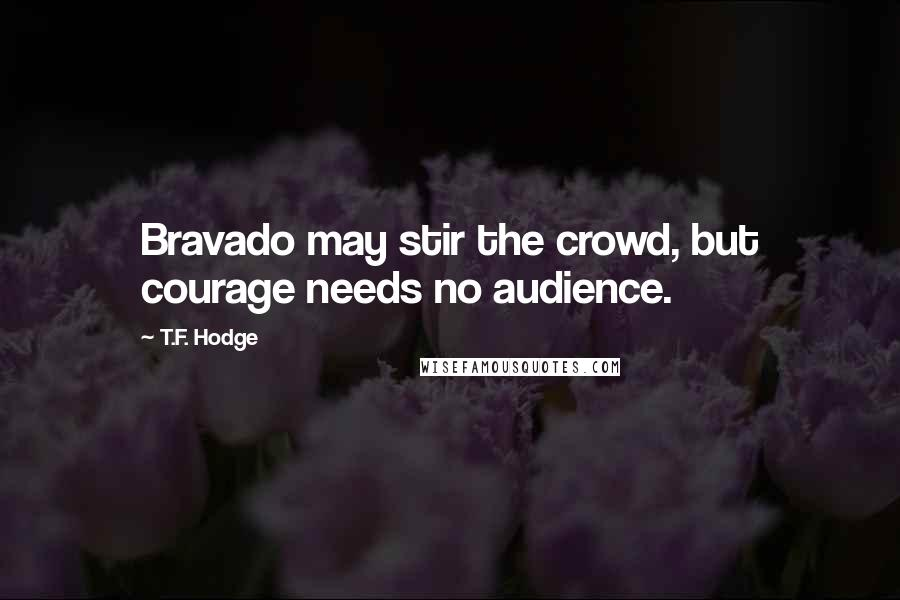 T.F. Hodge quotes: Bravado may stir the crowd, but courage needs no audience.