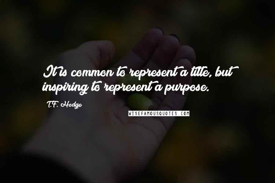 T.F. Hodge quotes: It is common to represent a title, but inspiring to represent a purpose.