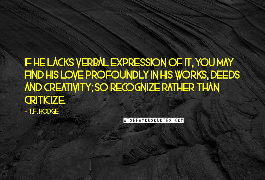 T.F. Hodge quotes: If he lacks verbal expression of it, you may find his love profoundly in his works, deeds and creativity; so recognize rather than criticize.