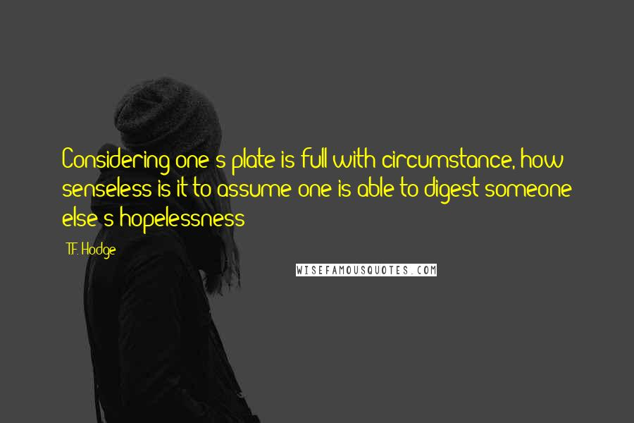 T.F. Hodge quotes: Considering one's plate is full with circumstance, how senseless is it to assume one is able to digest someone else's hopelessness?