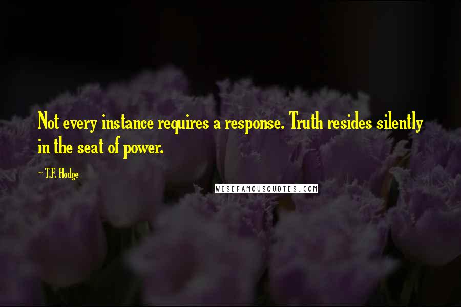 T.F. Hodge quotes: Not every instance requires a response. Truth resides silently in the seat of power.