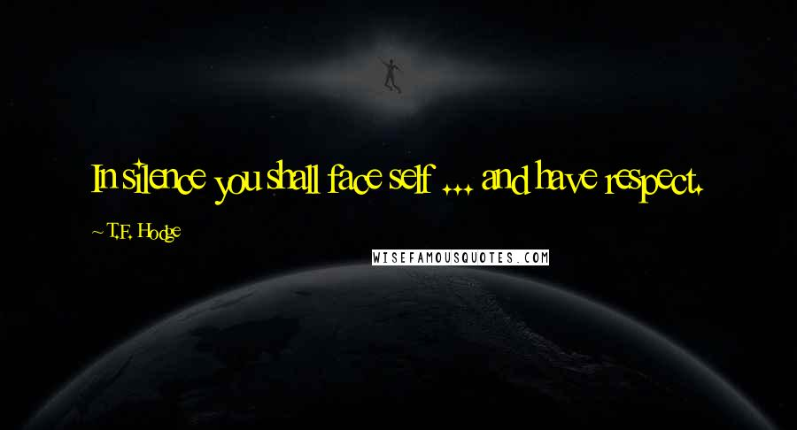 T.F. Hodge quotes: In silence you shall face self ... and have respect.