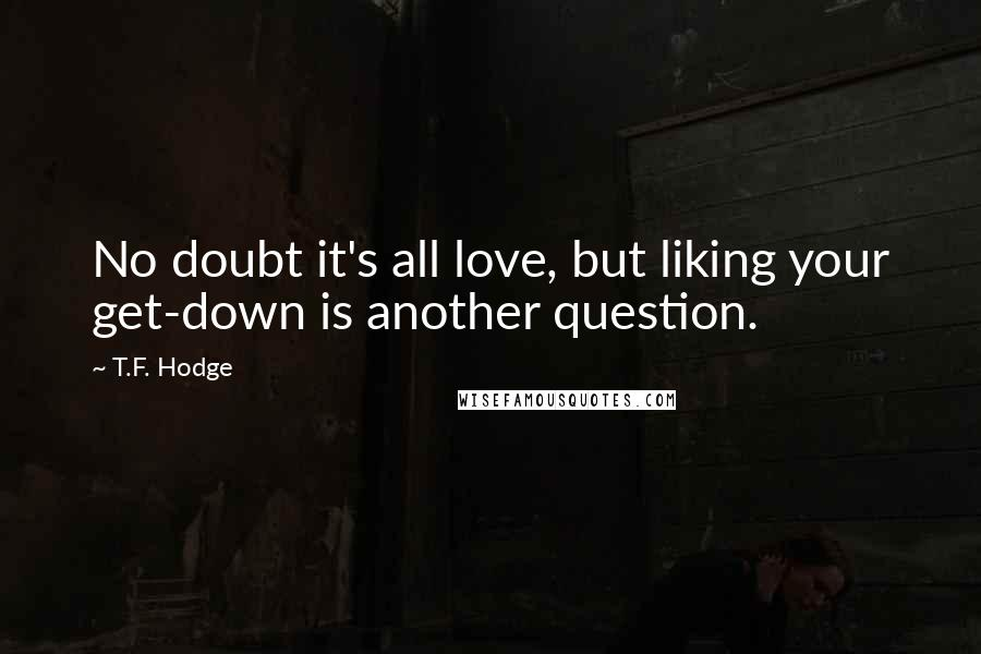 T.F. Hodge quotes: No doubt it's all love, but liking your get-down is another question.