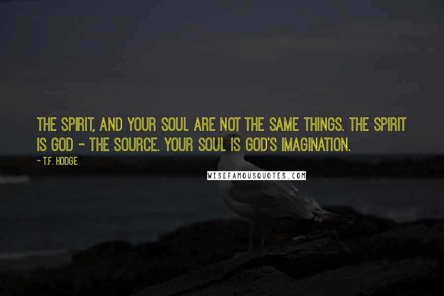 T.F. Hodge quotes: The Spirit, and your soul are not the same things. The Spirit is God - the source. Your soul is God's imagination.