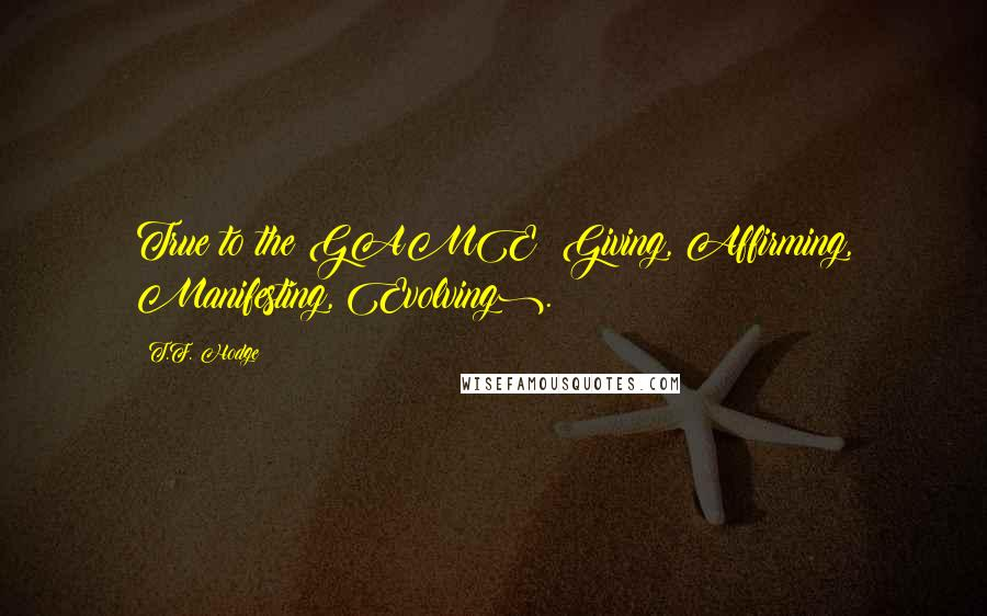 T.F. Hodge quotes: True to the GAME (Giving, Affirming, Manifesting, Evolving).