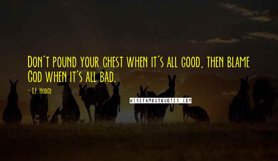 T.F. Hodge quotes: Don't pound your chest when it's all good, then blame God when it's all bad.