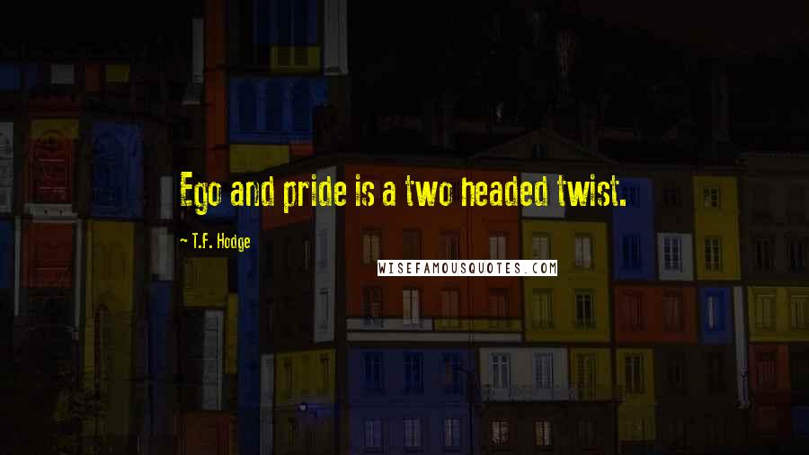 T.F. Hodge quotes: Ego and pride is a two headed twist.