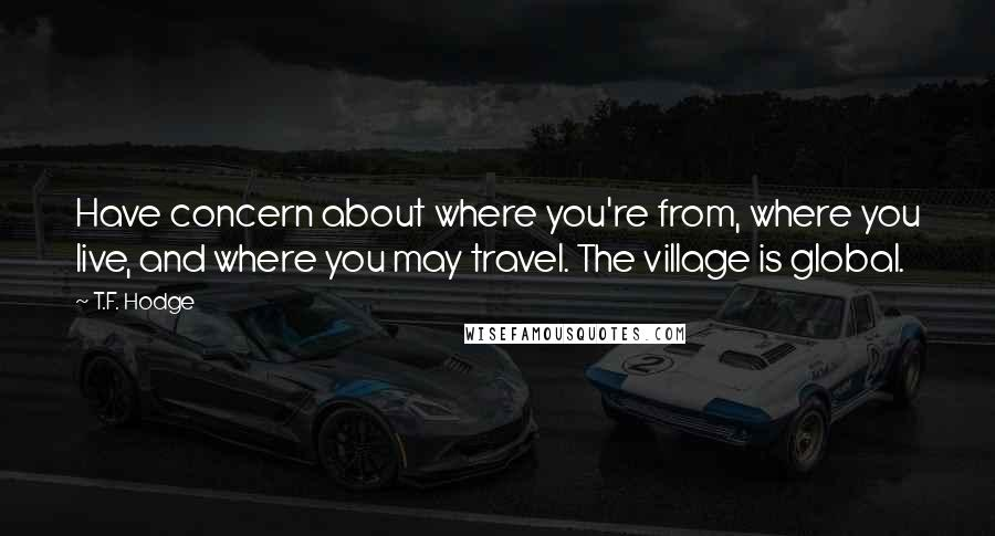 T.F. Hodge quotes: Have concern about where you're from, where you live, and where you may travel. The village is global.
