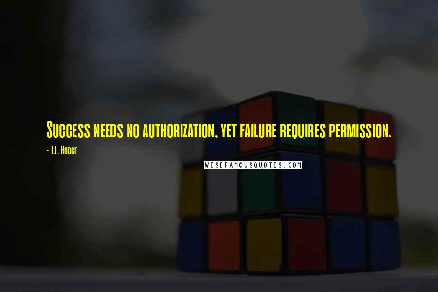 T.F. Hodge quotes: Success needs no authorization, yet failure requires permission.