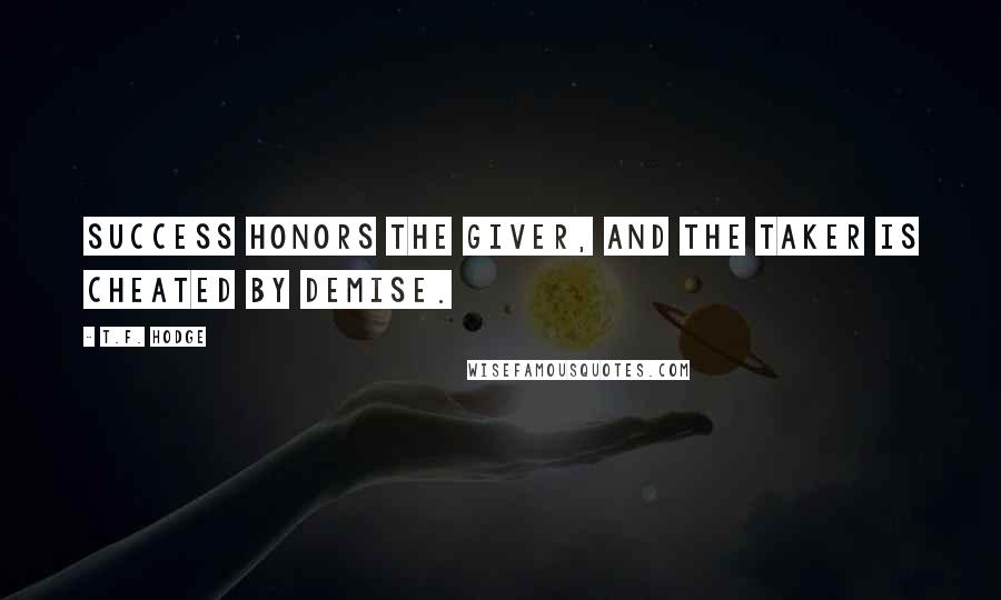 T.F. Hodge quotes: Success honors the giver, and the taker is cheated by demise.