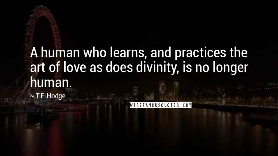T.F. Hodge quotes: A human who learns, and practices the art of love as does divinity, is no longer human.