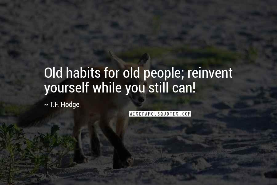 T.F. Hodge quotes: Old habits for old people; reinvent yourself while you still can!