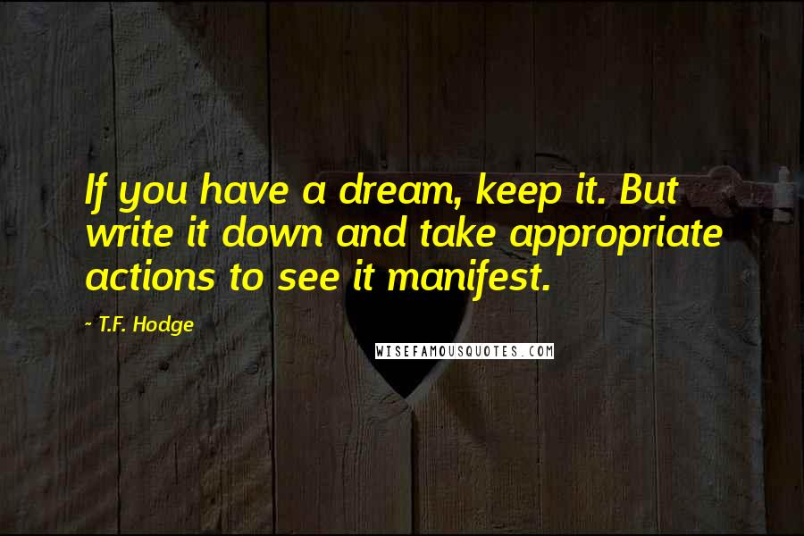 T.F. Hodge quotes: If you have a dream, keep it. But write it down and take appropriate actions to see it manifest.
