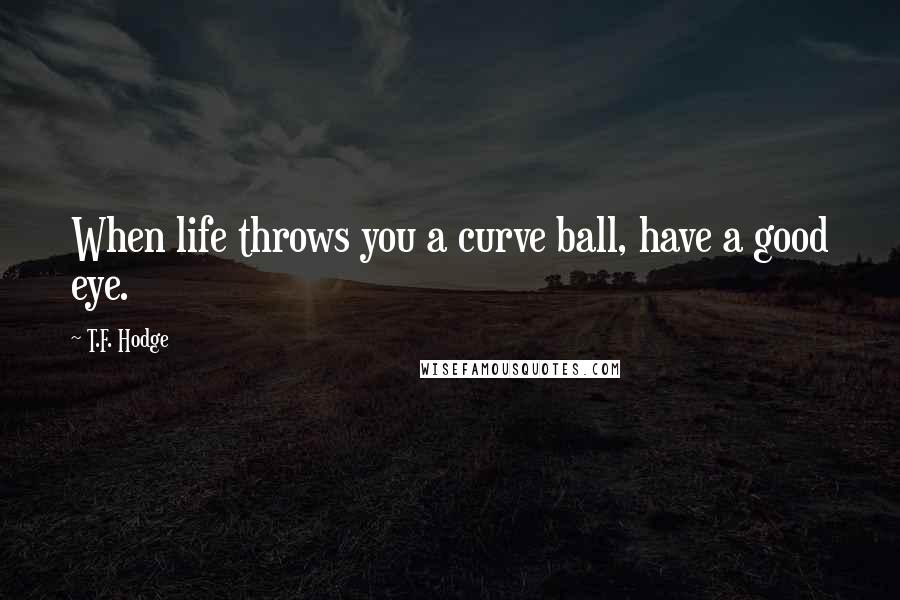 T.F. Hodge quotes: When life throws you a curve ball, have a good eye.