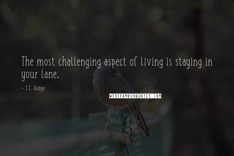 T.F. Hodge quotes: The most challenging aspect of living is staying in your lane.