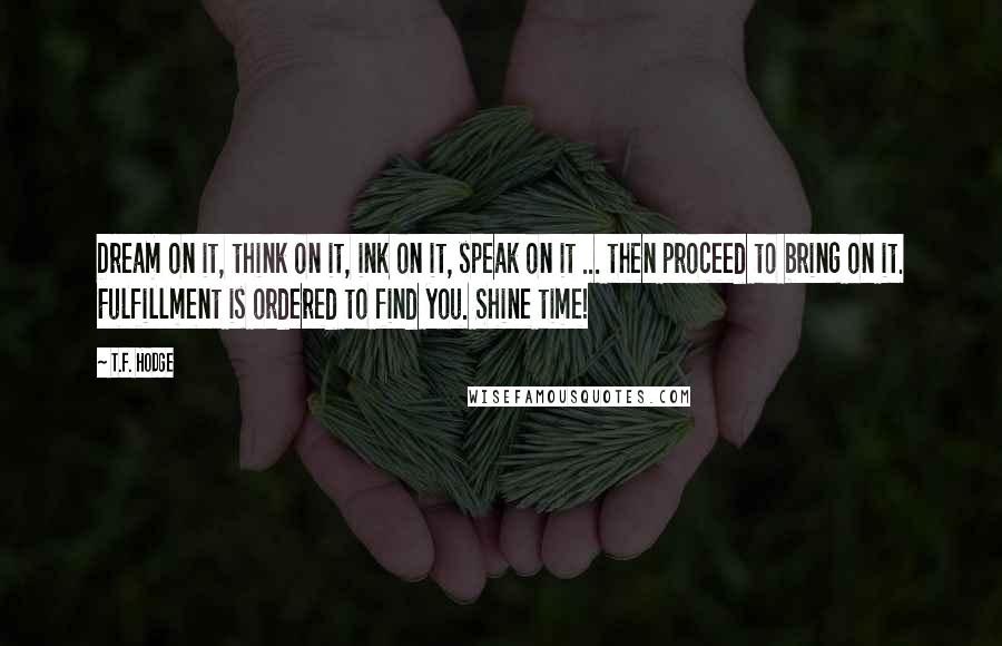 T.F. Hodge quotes: Dream on it, think on it, ink on it, speak on it ... then proceed to bring on it. Fulfillment is ordered to find you. Shine time!