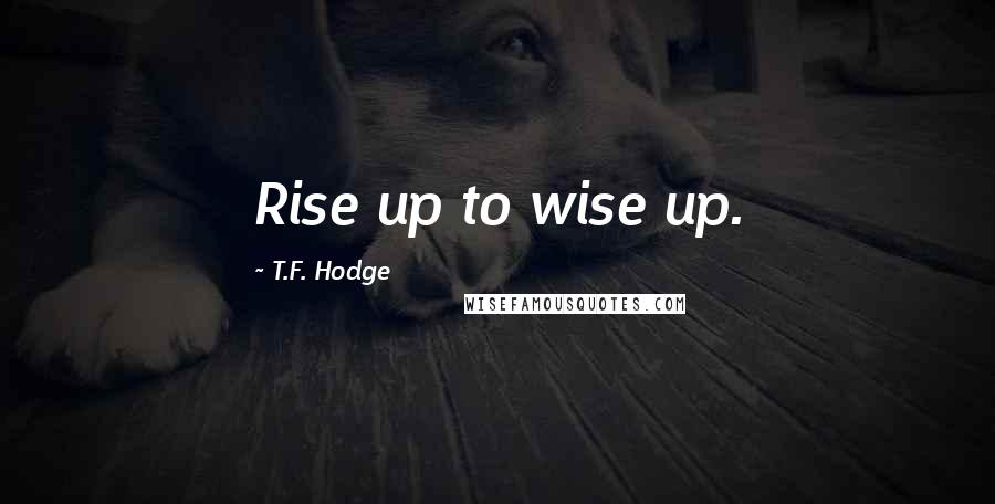 T.F. Hodge quotes: Rise up to wise up.