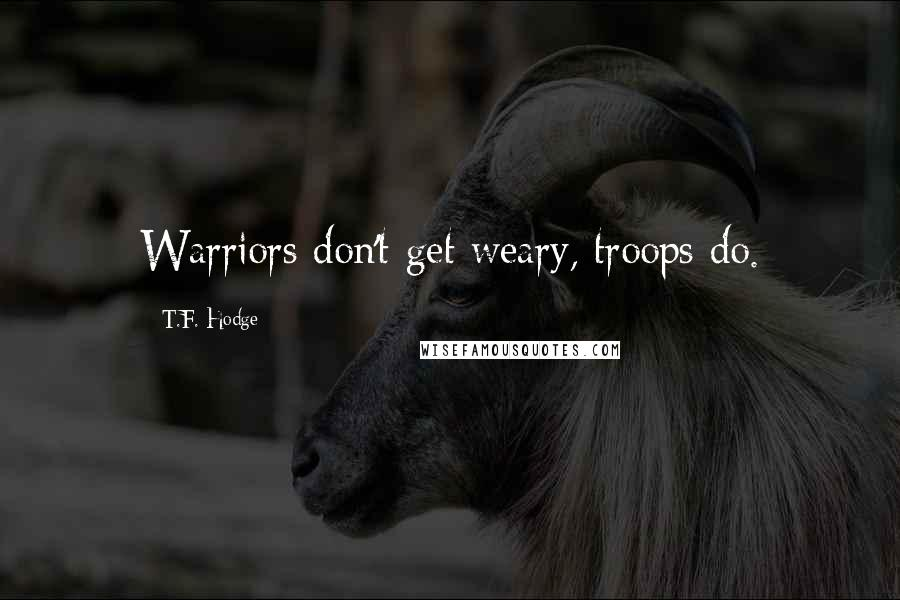 T.F. Hodge quotes: Warriors don't get weary, troops do.