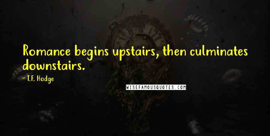 T.F. Hodge quotes: Romance begins upstairs, then culminates downstairs.