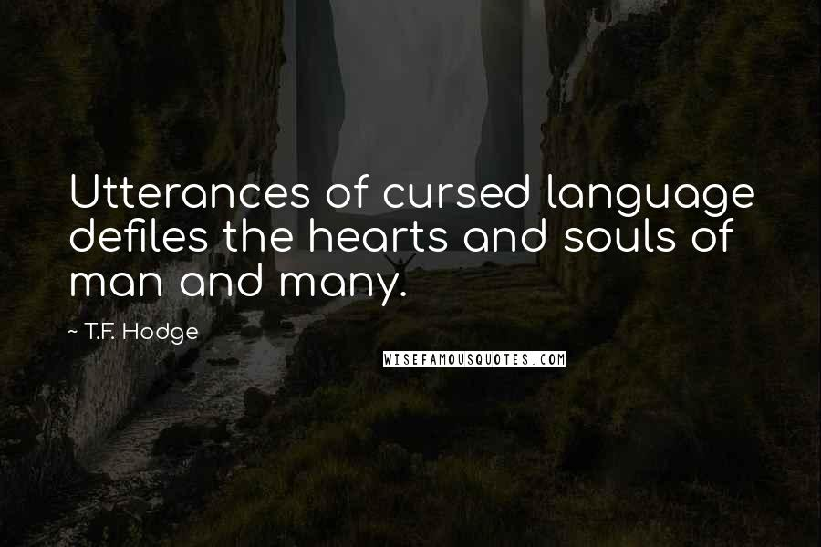 T.F. Hodge quotes: Utterances of cursed language defiles the hearts and souls of man and many.