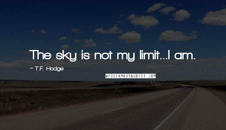T.F. Hodge quotes: The sky is not my limit...I am.