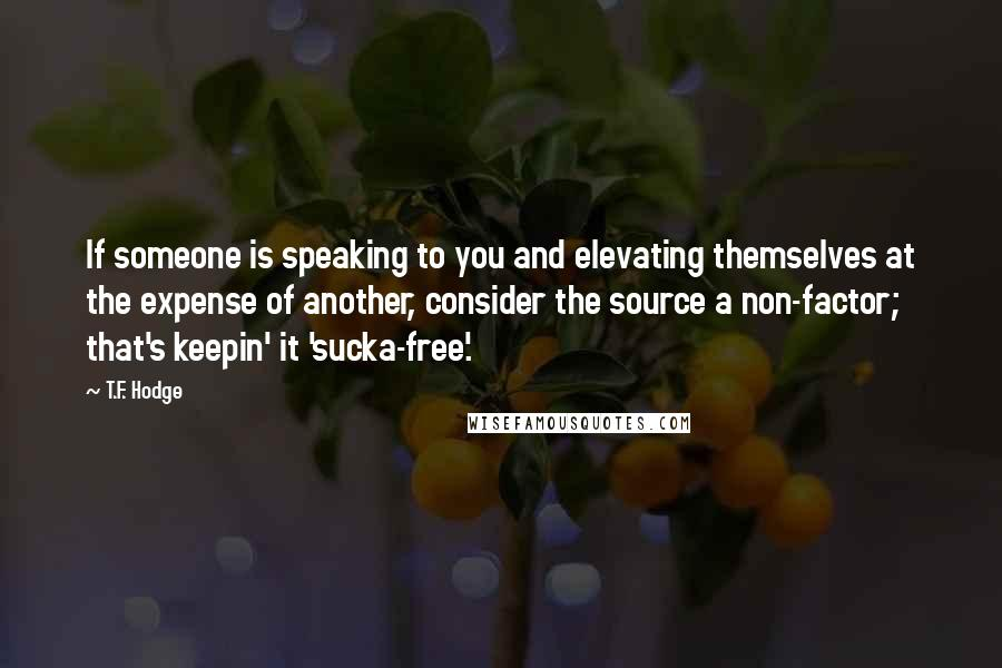T.F. Hodge quotes: If someone is speaking to you and elevating themselves at the expense of another, consider the source a non-factor; that's keepin' it 'sucka-free'.