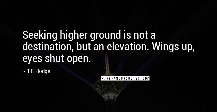 T.F. Hodge quotes: Seeking higher ground is not a destination, but an elevation. Wings up, eyes shut open.