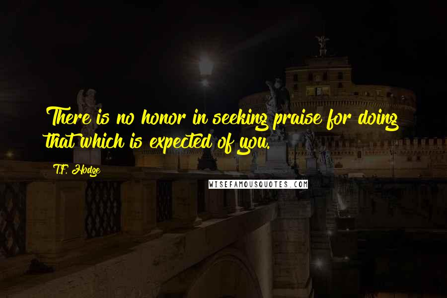 T.F. Hodge quotes: There is no honor in seeking praise for doing that which is expected of you.