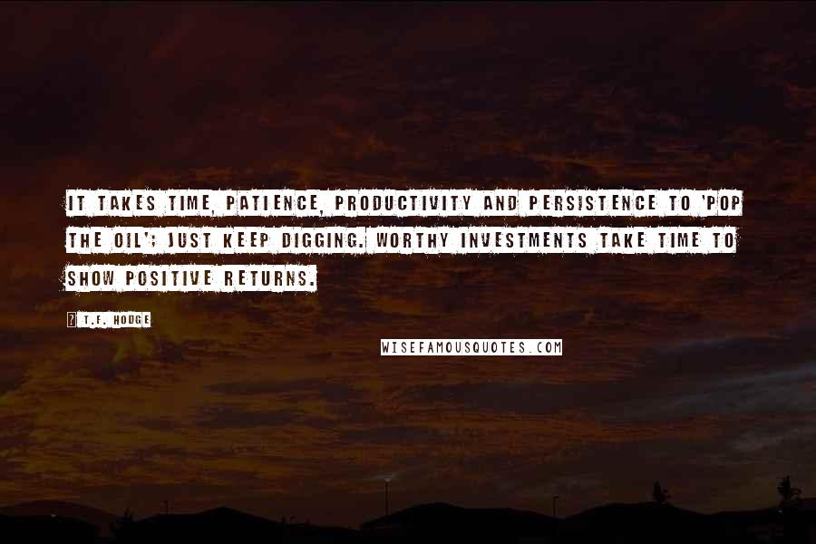 T.F. Hodge quotes: It takes time, patience, productivity and persistence to 'pop the oil'; just keep digging. Worthy investments take time to show positive returns.
