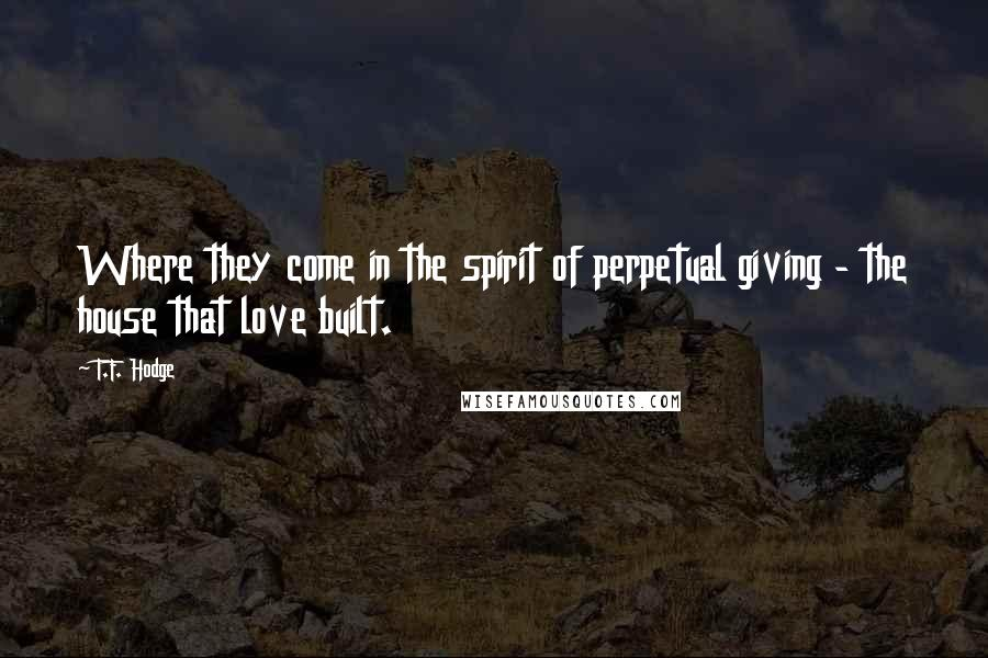 T.F. Hodge quotes: Where they come in the spirit of perpetual giving - the house that love built.