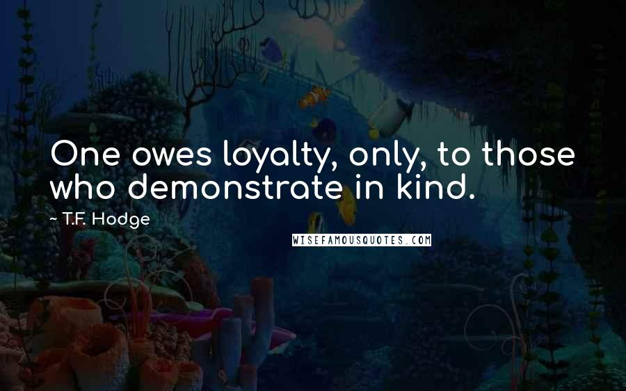 T.F. Hodge quotes: One owes loyalty, only, to those who demonstrate in kind.