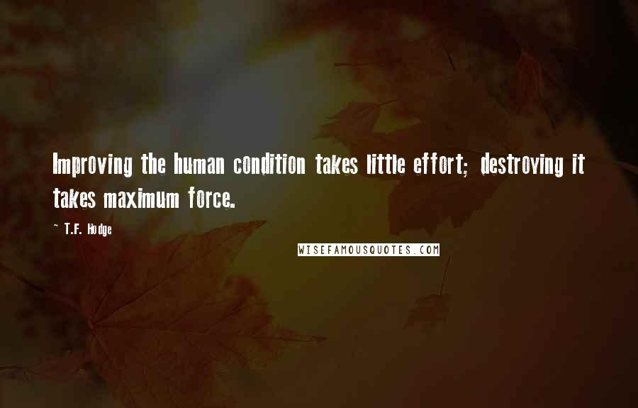 T.F. Hodge quotes: Improving the human condition takes little effort; destroying it takes maximum force.