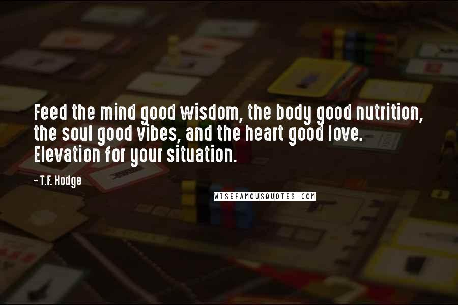 T.F. Hodge quotes: Feed the mind good wisdom, the body good nutrition, the soul good vibes, and the heart good love. Elevation for your situation.