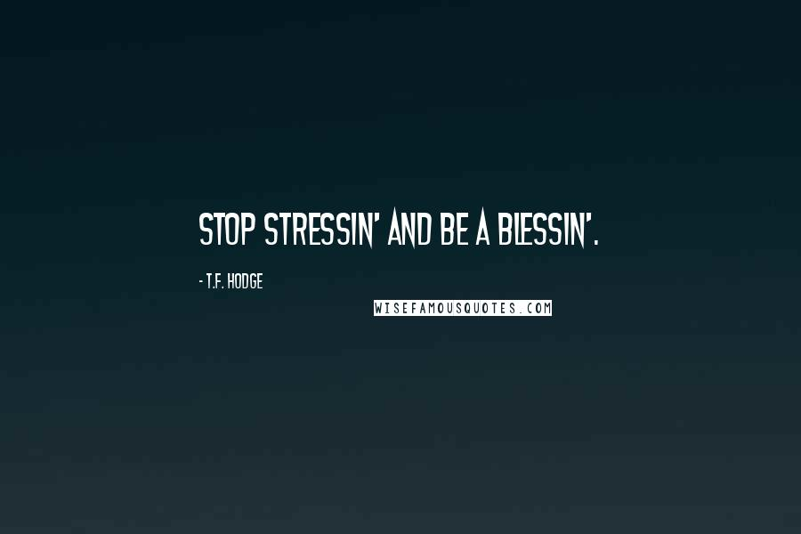 T.F. Hodge quotes: Stop stressin' and be a blessin'.