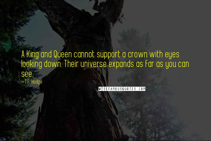 T.F. Hodge quotes: A King and Queen cannot support a crown with eyes looking down. Their universe expands as far as you can see.