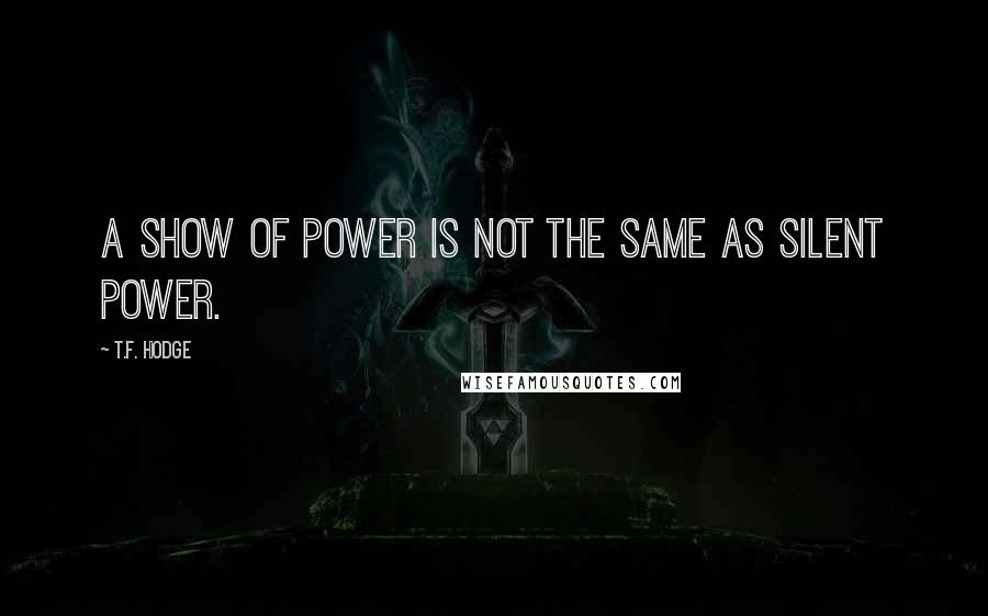 T.F. Hodge quotes: A show of power is not the same as silent power.