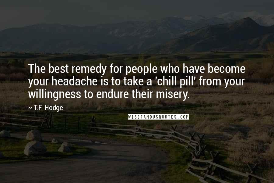 T.F. Hodge quotes: The best remedy for people who have become your headache is to take a 'chill pill' from your willingness to endure their misery.