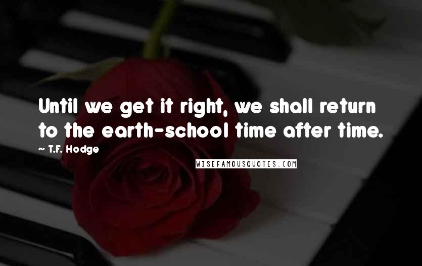 T.F. Hodge quotes: Until we get it right, we shall return to the earth-school time after time.