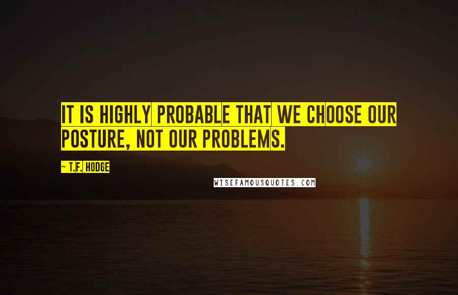 T.F. Hodge quotes: It is highly probable that we choose our posture, not our problems.