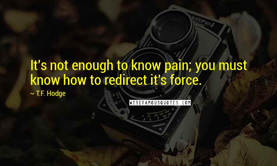 T.F. Hodge quotes: It's not enough to know pain; you must know how to redirect it's force.