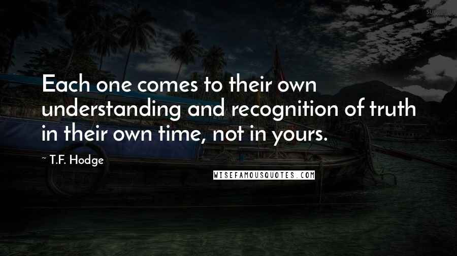 T.F. Hodge quotes: Each one comes to their own understanding and recognition of truth in their own time, not in yours.