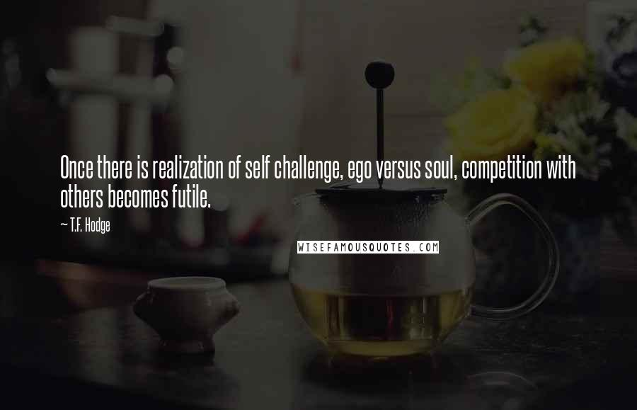 T.F. Hodge quotes: Once there is realization of self challenge, ego versus soul, competition with others becomes futile.
