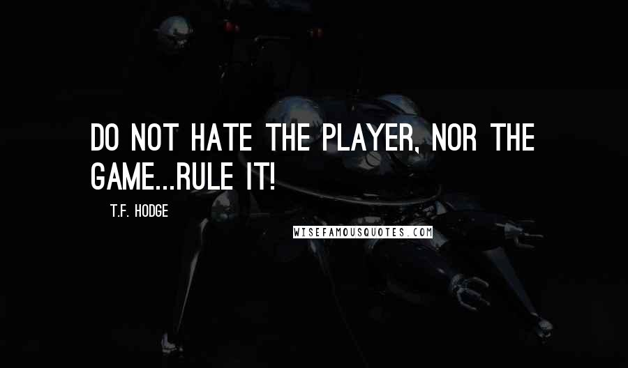 T.F. Hodge quotes: Do not hate the player, nor the game...rule it!