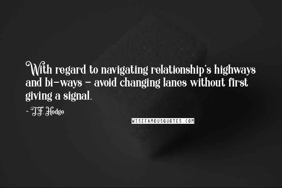 T.F. Hodge quotes: With regard to navigating relationship's highways and bi-ways - avoid changing lanes without first giving a signal.