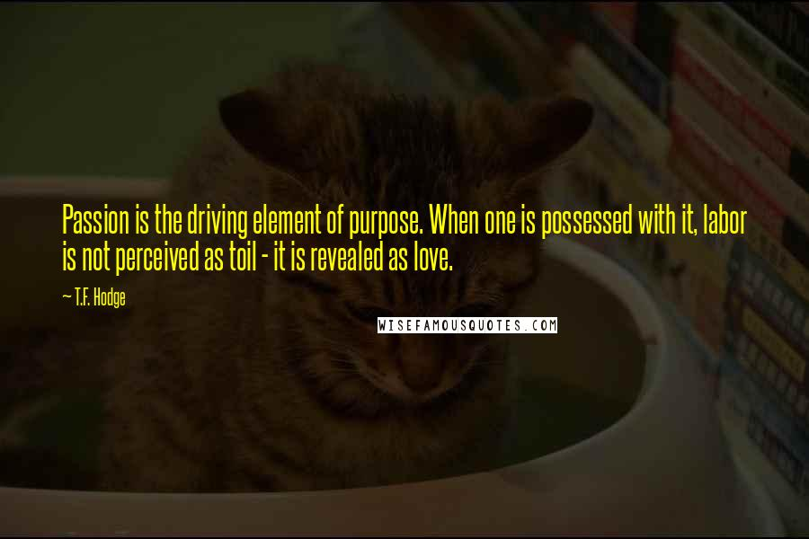 T.F. Hodge quotes: Passion is the driving element of purpose. When one is possessed with it, labor is not perceived as toil - it is revealed as love.