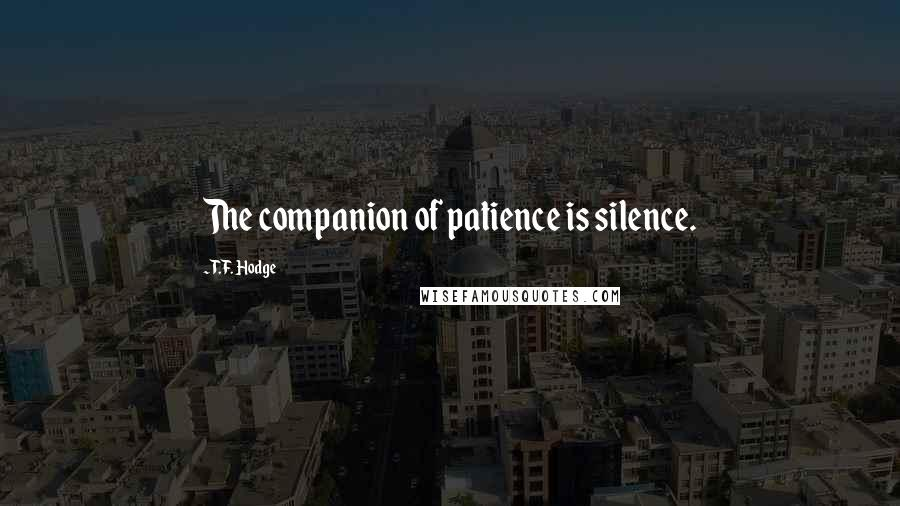 T.F. Hodge quotes: The companion of patience is silence.